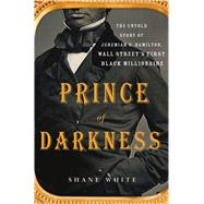 Prince of Darkness The Untold Story of Jeremiah G. Hamilton, Wall Street�s First Black Millionaire by White, Shane, 9781250070562