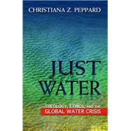 Just Water: Theology, Ethics, and the Global Water Crisis by Peppard, Christiana Z., 9781626980563