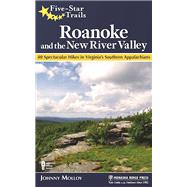 Five-Star Trails: Roanoke and the New River Valley A Guide to the Southwest Virginia's Most Beautiful Hikes by Molloy, Johnny, 9781634040563