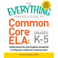 The Everything Parent's Guide to Common Core ELA, Grades K-5 by Durden, Felicia, 9781440590566