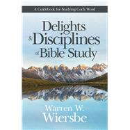 Delights and Disciplines of Bible Study A Guidebook for Studying God's Word by Wiersbe, Warren W., 9781434710567