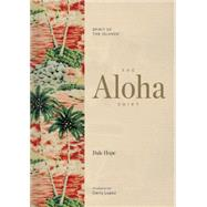 The Aloha Shirt Spirit of the Islands by Hope, Dale; Lopez, Gerry; Tozian, Greg; Chouinard, Yvon, 9781938340567