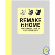 Remake It Home : The Essential Guide to Resourceful Living by Thompson, Henrietta, 9780789320568