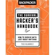 Backpacker The Survival Hacker's Handbook How to Survive with Just About Anything by Magazine, Backpacker; Alvarez, Ted, 9781493030569