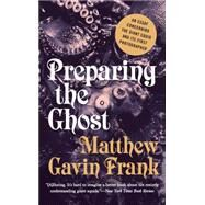 Preparing the Ghost: An Essay Concerning the Giant Squid and Its First Photographer by Frank, Matthew Gavin, 9781631490569