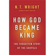 How God Became King : The Forgotten Story of the Gospels by Wright, N. T., 9780061730573