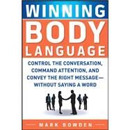 Winning Body Language Control the Conversation, Command Attention, and Convey the Right Message without Saying a Word by Bowden, Mark, 9780071700573