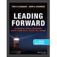 Leading Forward Successful Public Leadership Amidst Complexity, Chaos and Change (with Professional Content) by Flanagan, Tim A.; Lybarger, John S., 9781118380574