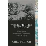 The Imperiled Cutthroat Tracing the Fate of Yellowstone's Native Trout by French, Greg; Holstad, Geoffrey, 9781938340574