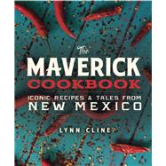 The Maverick Cookbook: Iconic Recipes & Tales from New Mexico by Cline, Lynn; Ambrosino, Guy, 9780991410576