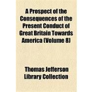 A Prospect of the Consequences of the Present Conduct of Great Britain Towards America by Collection, Thomas Jefferson Library, 9781154450576