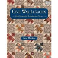 Civil War Legacies: Quilt Patterns for Reproduction Fabrics by Hopkins, Carol, 9781604680577