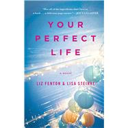 Your Perfect Life A Novel by Fenton, Liz; Steinke, Lisa, 9781476730578