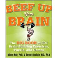 Beef Up Your Brain: The Big Book of 301 Brain-Building Exercises, Puzzles and Games! by Noir, Michel, 9780071700580