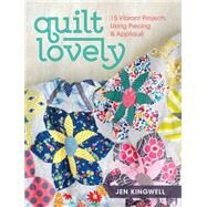 Quilt Lovely: 9 Vibrant Projects Using Piecing and Applique by Kingwell, Jen, 9781440240584