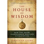 The House of Wisdom How the Arabs Transformed Western Civilization by Lyons, Jonathan, 9781608190584