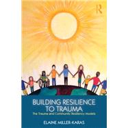 Building Resilience to Trauma: The Trauma and Community Resiliency Models by Miller-Karas; Elaine, 9780415820585