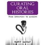 Curating Oral Histories: From Interview to Archive by MacKay,Nancy, 9781598740585