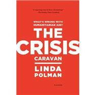 The Crisis Caravan What's Wrong with Humanitarian Aid? by Polman, Linda, 9780312610586