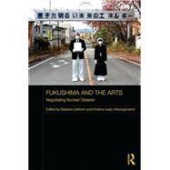 Fukushima and the Arts: Negotiating Nuclear Disaster by Geilhorn; Barbara, 9781138670587