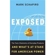Exposed: the Toxic Chemistry of Everyday Products and What's at Stake for American Power : The Toxic Chemistry of Everyday Products and What's at Stake for American Power by Schapiro, Mark, 9781603580588