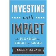 Investing with Impact: Why Finance is a Force for Good by Balkin,Jeremy, 9781629560588