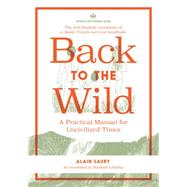 Back to the Wild: A Practical Manual for Uncivilized Times by Saury, Alain; LeValley, Rachael, 9781934170588