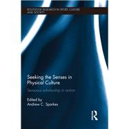 Seeking the Senses in Physical Culture: Sensuous scholarship in action by Sparkes; Andrew, 9781138100589