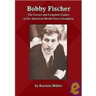Bobby Fischer : The Career and Complete Games of the American World Chess Champion by Mueller, Karsten, 9781888690590