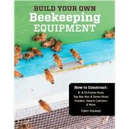 Build Your Own Beekeeping Equipment: How to Construct 8- & 10-frame Hives; Top Bar, Nuc & Demo Hives; Feeders, Swarm Catchers & More by Pisano, Tony, 9781612120591