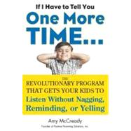 If I Have to Tell You One More Time... : The Revolutionary Program That Gets Your Kids to Listen Without Nagging, Reminding, or Yelling by Mccready, Amy, 9780399160592