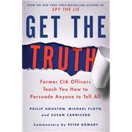 Get the Truth Former CIA Officers Teach You How to Persuade Anyone to Tell All by Houston, Philip; Floyd, Michael; Carnicero, Susan; Romary, Peter, 9781250080592