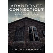 Abandoned Connecticut by Washburn, J. R., 9781634990592