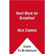 Hard Work for Breakfast : How to Make It and Make It Look Easy by Nick Cannon, 9781451660593