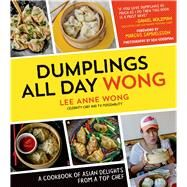 Dumplings All Day Wong A Cookbook of Asian Delights From a Top Chef by Wong, Lee Anne, 9781624140594