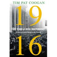 1916: One Hundred Years of Irish Independence From the Easter Rising to the Present by Coogan, Tim Pat, 9781250110596