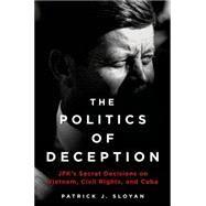 The Politics of Deception JFK's Secret Decisions on Vietnam, Civil Rights, and Cuba by Sloyan, Patrick J., 9781250030597