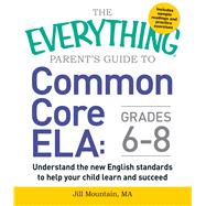 The Everything Parent's Guide to Common Core ELA: Grades 6-8 by Mountain, Jill, 9781440590597