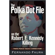 The Polka Dot File on the Robert F. Kennedy Killing by Faura, Fernando, 9781634240598