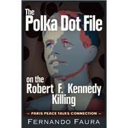 The Polka Dot File on the Robert F. Kennedy Killing by Faura, Fernando, 9781634240598