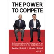 The Power to Compete: An Entrepreneur and an Economist on Revitalizing Japan in the Global Economy by Mikitani, Hiroshi; Mikitani, Ryoichi, 9781119000600