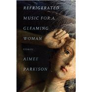 Refrigerated Music for a Gleaming Woman by Parkison, Aimee; Jones, Stephen Graham, 9781573660600