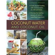 Coconut Water: A Superfood Cookbook; Cook Yourself Healthy With Coconut Water and Coconut Oil, and Harness the Healing Powers of a Wonderful Natural Ingredient by Atkinson, Catherine, 9780754830603