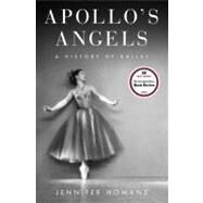 Apollo's Angels : A History of Ballet by Homans, Jennifer, 9781400060603