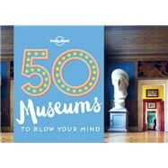 50 Museums to Blow Your Mind by Lonely Planet Publications; Handicott, Ben, 9781760340605