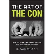 The Art of the Con How to Think Like a Real Hustler and Avoid Being Scammed by Wilson, R. Paul; Abagnale Jr., Frank, 9781493000609