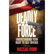 Deadly Force: Understanding Your Right to Self Defense by Ayoob, Massad, 9781440240614