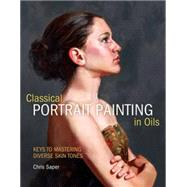 Classical Portrait Painting in Oils: Keys to Mastering Diverse Skin Tones by Saper, Chris, 9781440310614