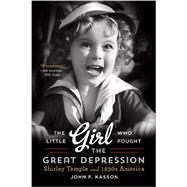 The Little Girl Who Fought the Great Depression: Shirley Temple and 1930s America by Kasson, John F., 9780393350616
