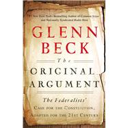 The Original Argument The Federalists' Case for the Constitution, Adapted for the 21st Century by Beck, Glenn, 9781451650617